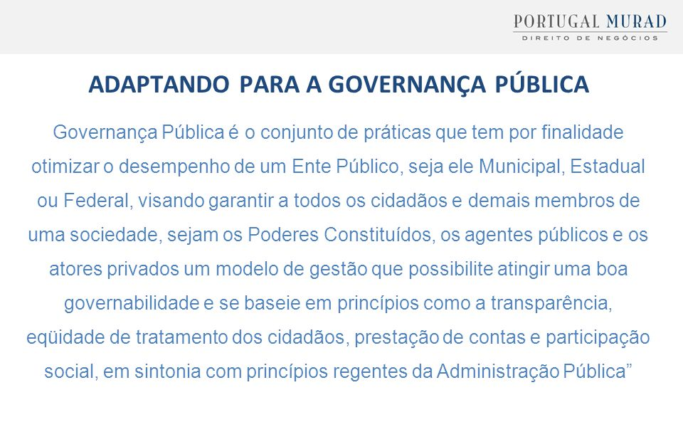 ADAPTANDO PARA A GOVERNANÇA PÚBLICA Governança Pública é o conjunto de práticas que tem por finalidade otimizar o desempenho de um Ente Público, seja
