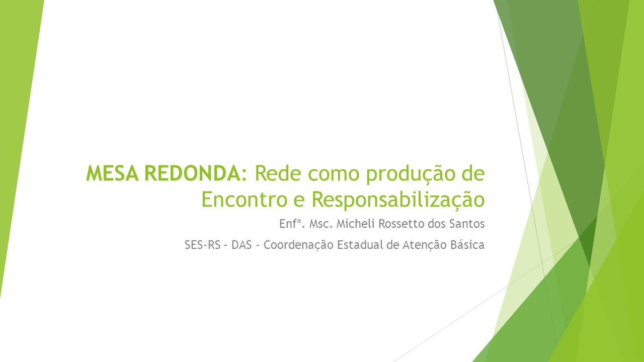MESA REDONDA: Rede como produção de Encontro e Responsabilização Enfª. Msc. Micheli Rossetto dos Santos SES-RS – DAS - Coordenação Estadual de Atenção