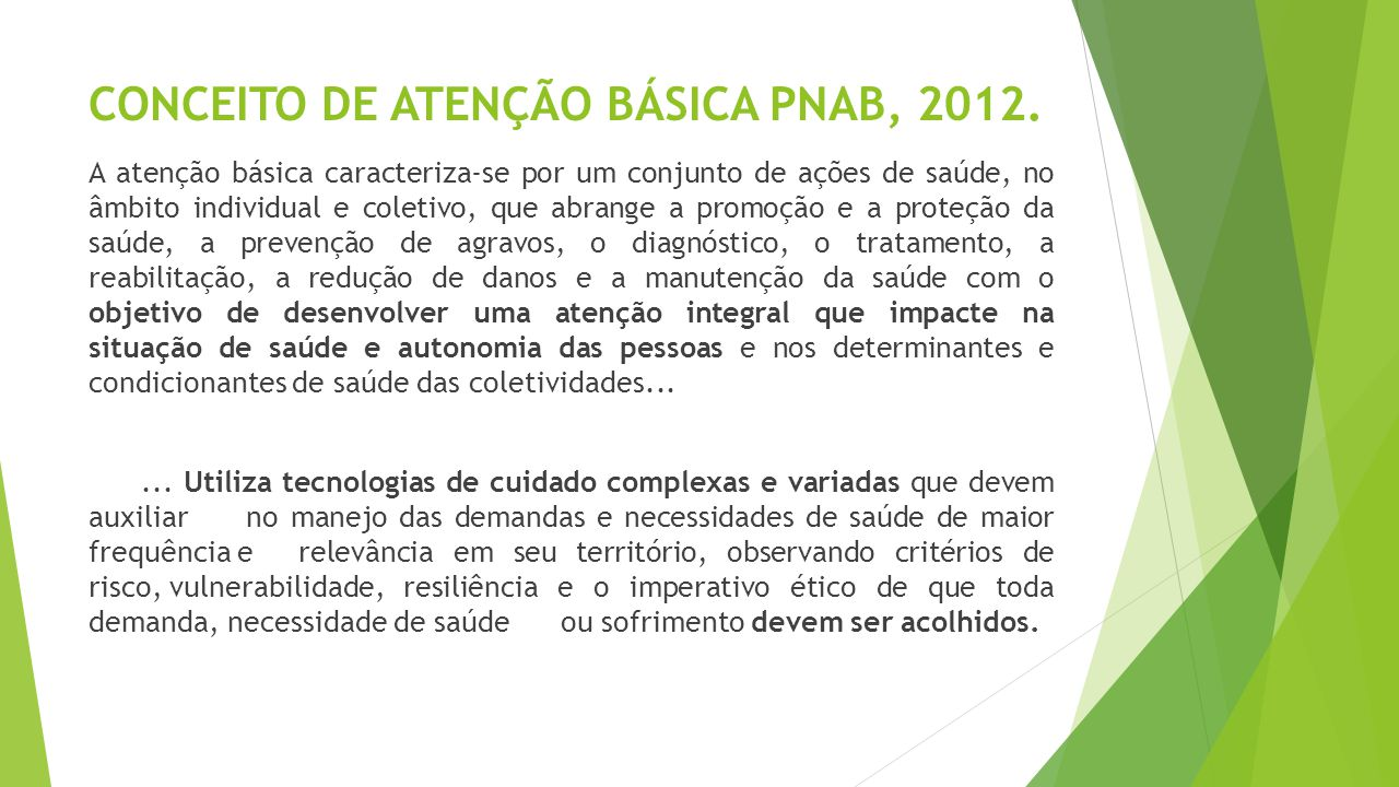 CONCEITO DE ATENÇÃO BÁSICA PNAB, 2012. A atenção básica caracteriza-se por um conjunto de ações de saúde, no âmbito individual e coletivo, que abrange