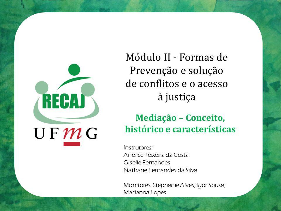 Módulo II - Formas de Prevenção e solução de conflitos e o acesso à justiça Mediação – Conceito, histórico e características Instrutores: Anelice Teix