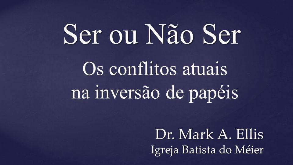 Ser ou Não Ser Dr. Mark A. Ellis Igreja Batista do Méier Os conflitos atuais na inversão de papéis