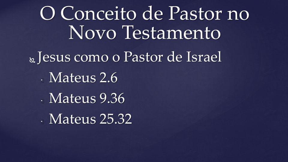  Jesus como o Pastor de Israel  Mateus 2.6  Mateus 9.36  Mateus 25.32 O Conceito de Pastor no Novo Testamento
