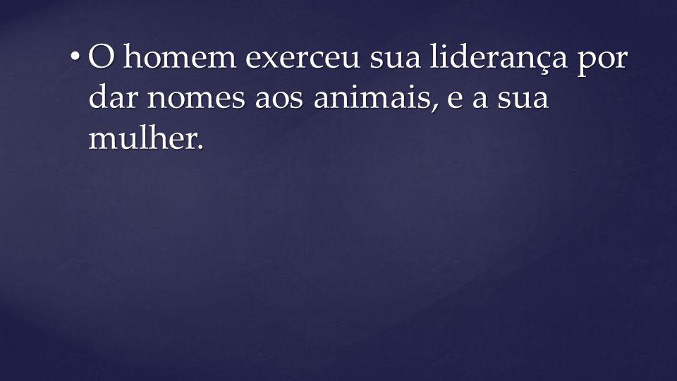 O homem exerceu sua liderança por dar nomes aos animais, e a sua mulher. O homem exerceu sua liderança por dar nomes aos animais, e a sua mulher.