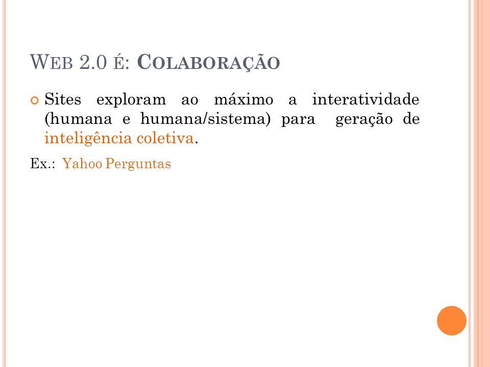 W EB 2.0 É : C OLABORAÇÃO Sites exploram ao máximo a interatividade (humana e humana/sistema) para geração de inteligência coletiva.