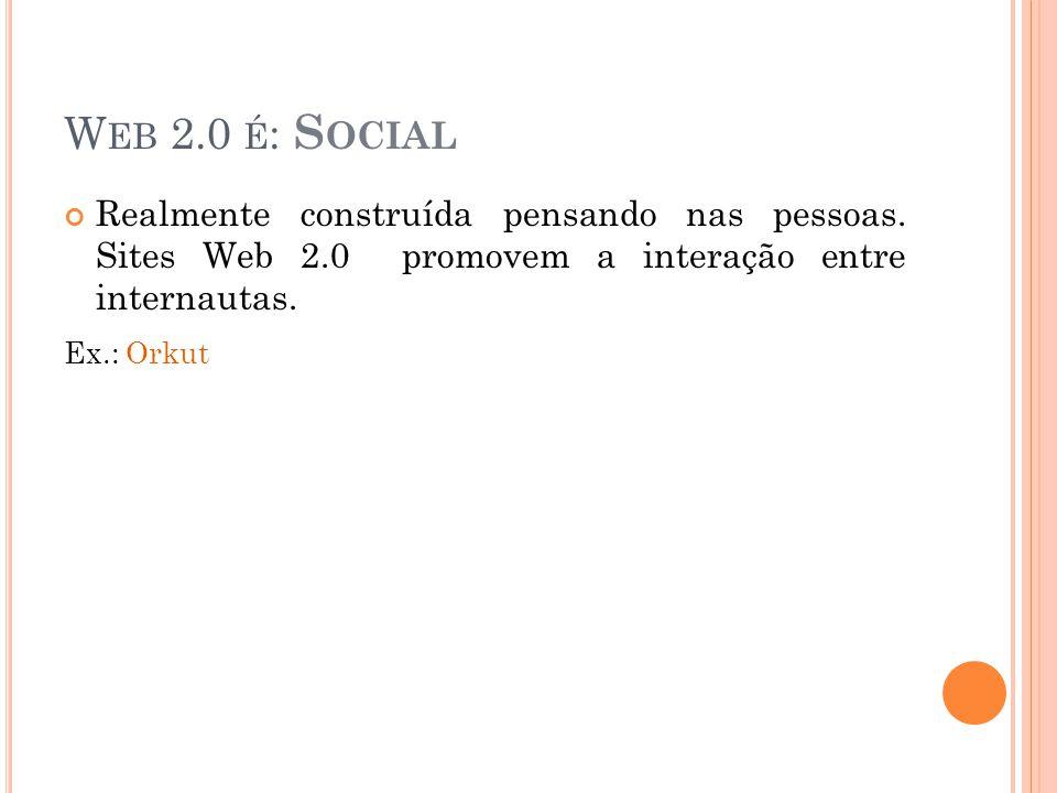 W EB 2.0 É : S OCIAL Realmente construída pensando nas pessoas.