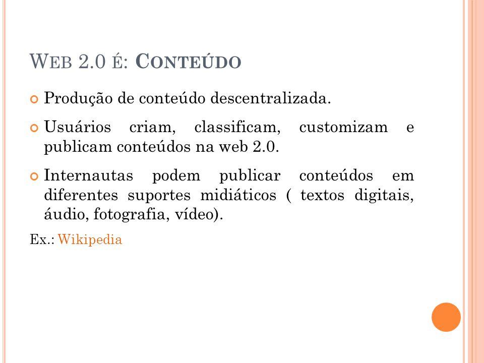 W EB 2.0 É : C ONTEÚDO Produção de conteúdo descentralizada.