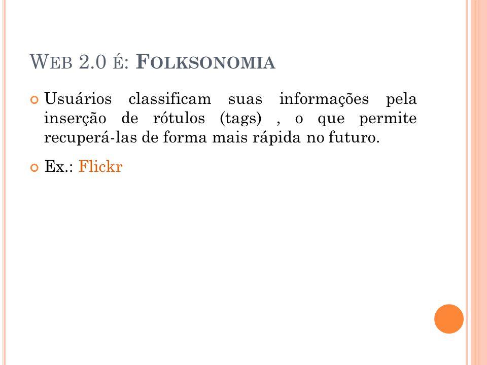 W EB 2.0 É : F OLKSONOMIA Usuários classificam suas informações pela inserção de rótulos (tags), o que permite recuperá-las de forma mais rápida no futuro.