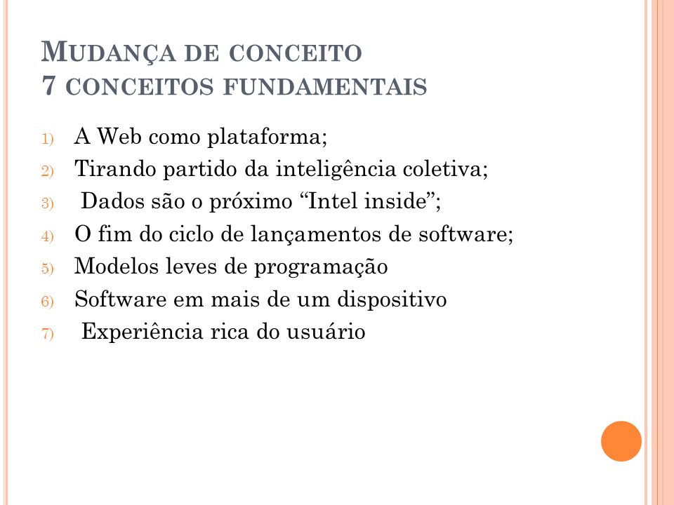 M UDANÇA DE CONCEITO 7 CONCEITOS FUNDAMENTAIS 1) A Web como plataforma; 2) Tirando partido da inteligência coletiva; 3) Dados são o próximo Intel inside ; 4) O fim do ciclo de lançamentos de software; 5) Modelos leves de programação 6) Software em mais de um dispositivo 7) Experiência rica do usuário