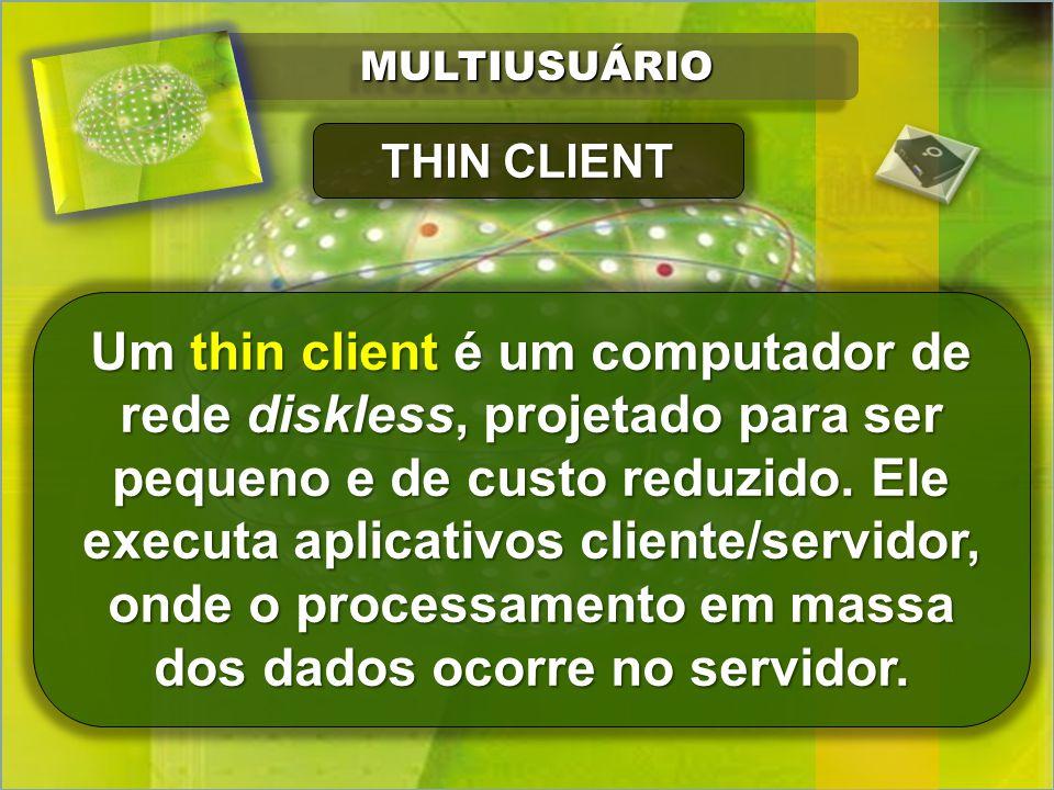 MULTIUSUÁRIOMULTIUSUÁRIO Um thin client é um computador de rede diskless, projetado para ser pequeno e de custo reduzido.