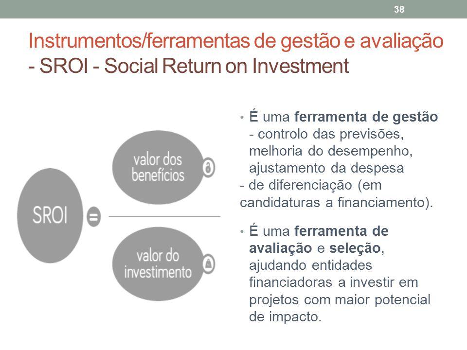 Instrumentos/ferramentas de gestão e avaliação - SROI - Social Return on Investment 38 É uma ferramenta de gestão - controlo das previsões, melhoria d