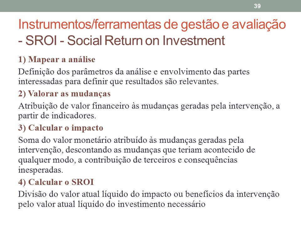 Instrumentos/ferramentas de gestão e avaliação - SROI - Social Return on Investment 39 1) Mapear a análise Definição dos parâmetros da análise e envol