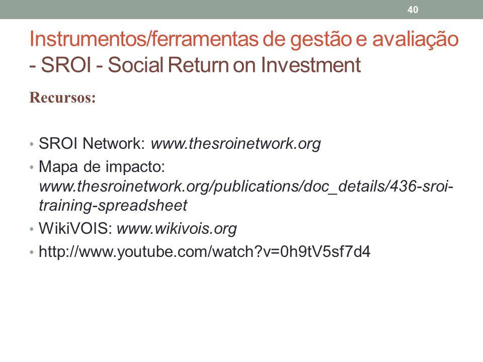 Instrumentos/ferramentas de gestão e avaliação - SROI - Social Return on Investment 40 Recursos: SROI Network: www.thesroinetwork.org Mapa de impacto: