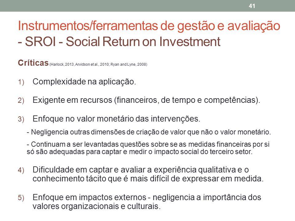 Instrumentos/ferramentas de gestão e avaliação - SROI - Social Return on Investment 41 Críticas (Harlock, 2013, Arvidson et al., 2010; Ryan and Lyne,