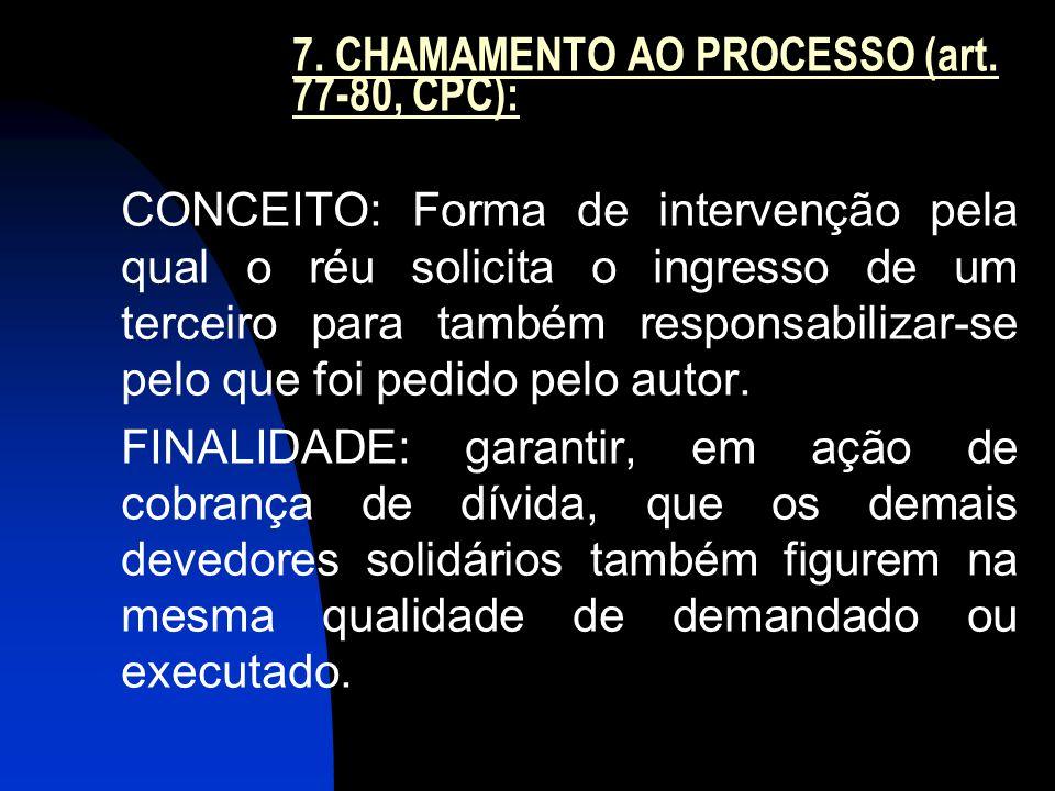 7. CHAMAMENTO AO PROCESSO (art. 77-80, CPC): CONCEITO: Forma de intervenção pela qual o réu solicita o ingresso de um terceiro para também responsabil