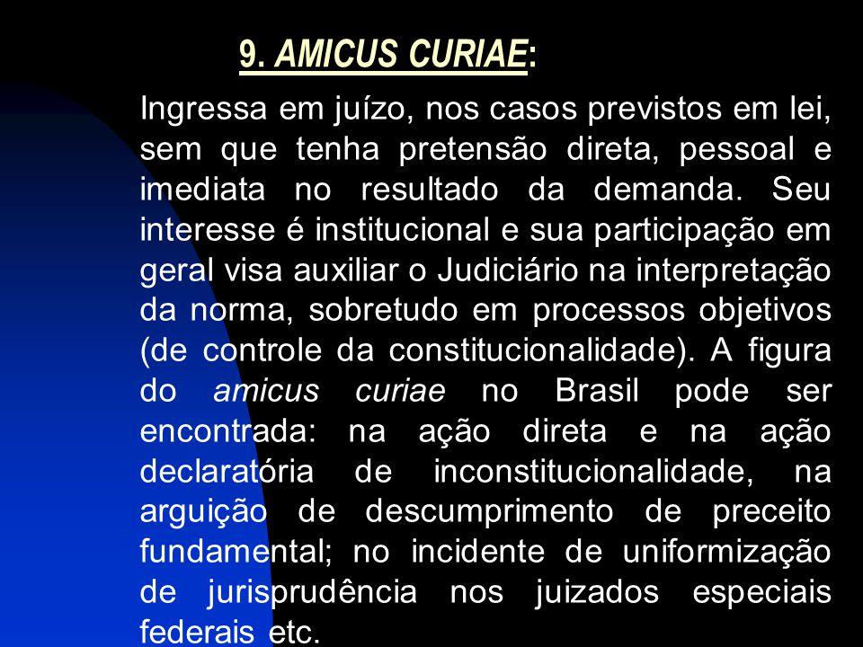 9. AMICUS CURIAE : Ingressa em juízo, nos casos previstos em lei, sem que tenha pretensão direta, pessoal e imediata no resultado da demanda. Seu inte