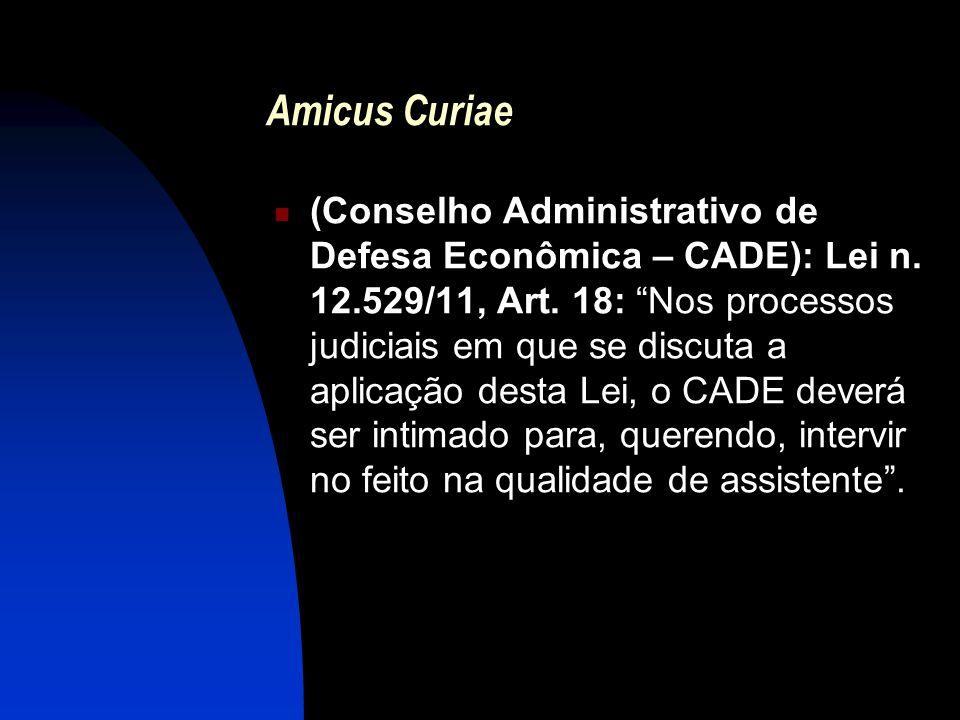 """Amicus Curiae (Conselho Administrativo de Defesa Econômica – CADE): Lei n. 12.529/11, Art. 18: """"Nos processos judiciais em que se discuta a aplicação"""