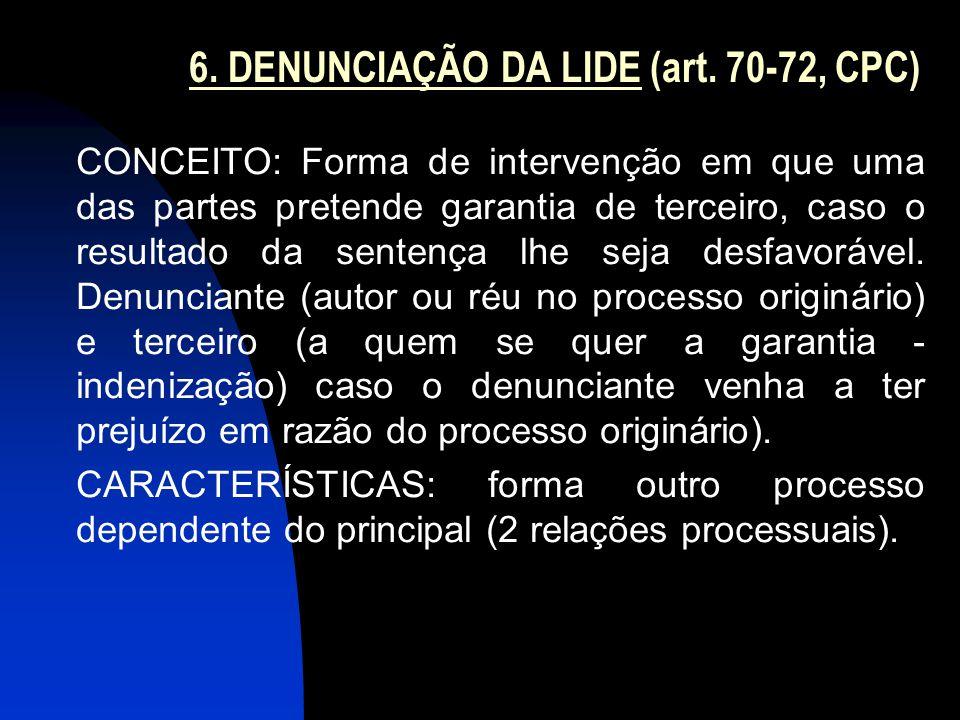 6. DENUNCIAÇÃO DA LIDE (art. 70-72, CPC) CONCEITO: Forma de intervenção em que uma das partes pretende garantia de terceiro, caso o resultado da sente