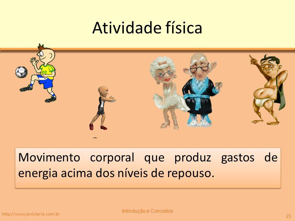Atividade física Movimento corporal que produz gastos de energia acima dos níveis de repouso. http://www.janicleria.com.br Introdução e Conceitos 25