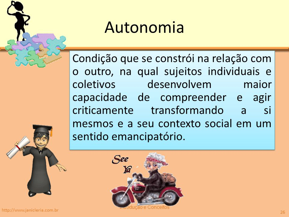 Autonomia Condição que se constrói na relação com o outro, na qual sujeitos individuais e coletivos desenvolvem maior capacidade de compreender e agir