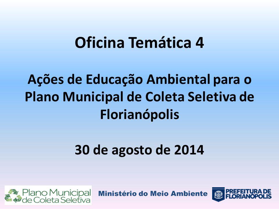 Oficina Temática 4 Ações de Educação Ambiental para o Plano Municipal de Coleta Seletiva de Florianópolis 30 de agosto de 2014