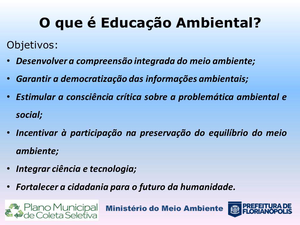 O que é Educação Ambiental? Objetivos: Desenvolver a compreensão integrada do meio ambiente; Garantir a democratização das informações ambientais; Est