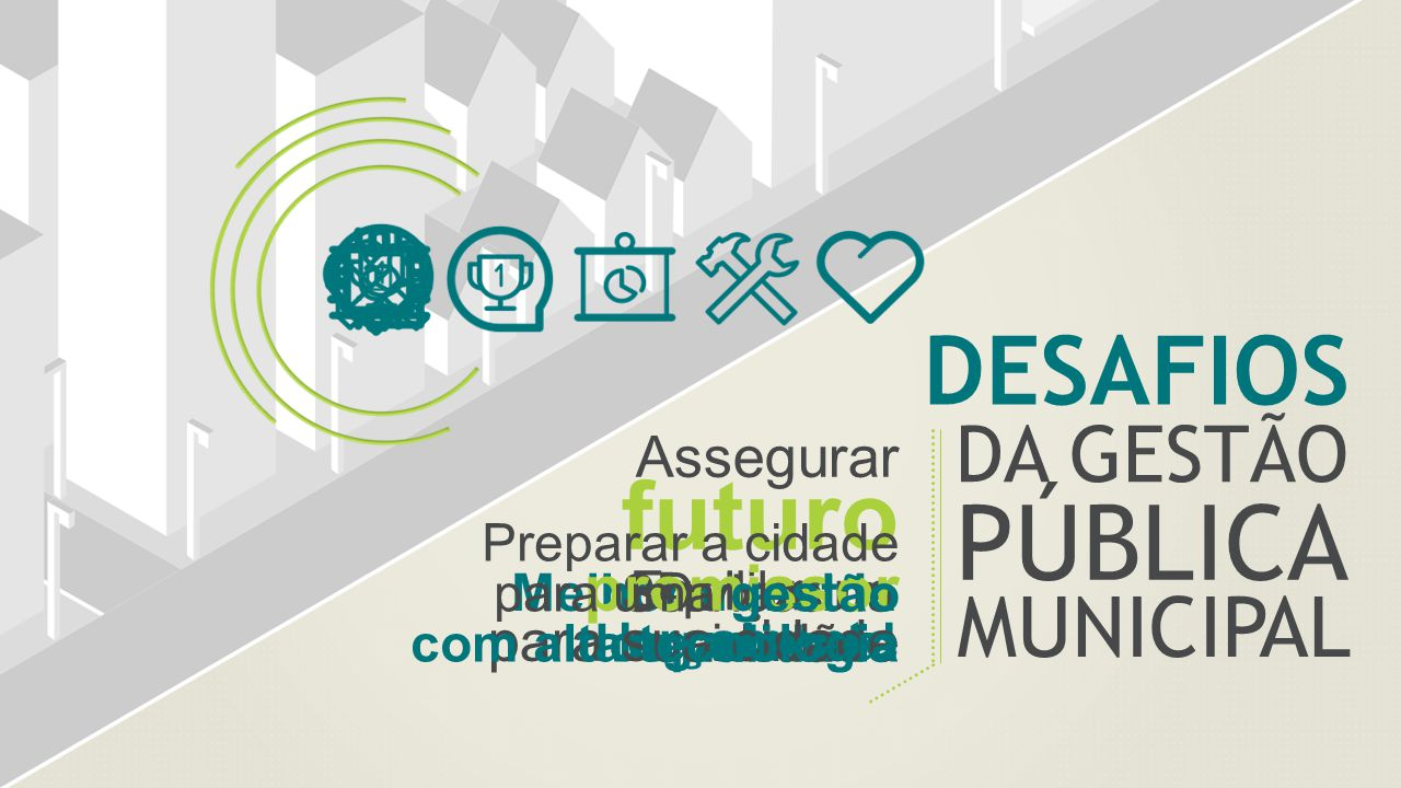 DA GESTÃO DESAFIOS PÚBLICA MUNICIPAL Melhorar a vida dos cidadãos Serviços de qualidade Equilibrar o orçamento Deixar um legado real Assegurar futuro promissor para sua cidade Preparar a cidade para uma gestão com alta tecnologia