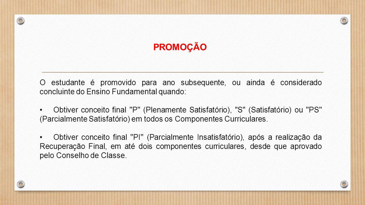 PROMOÇÃO O estudante é promovido para ano subsequente, ou ainda é considerado concluinte do Ensino Fundamental quando: Obtiver conceito final ''P'' (P