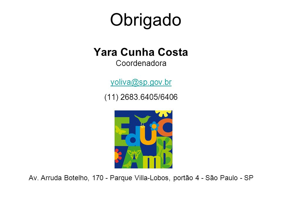 Obrigado Yara Cunha Costa Coordenadora yoliva@sp.gov.br (11) 2683.6405/6406 Av. Arruda Botelho, 170 - Parque Villa-Lobos, portão 4 - São Paulo - SP