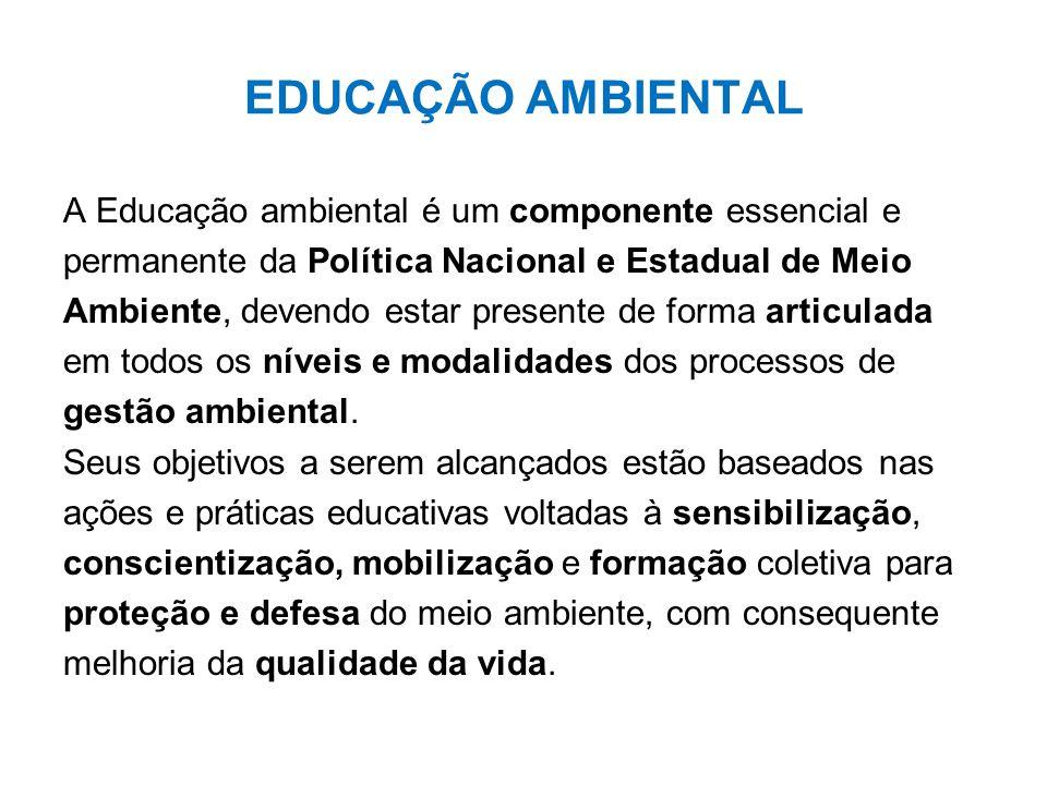 EDUCAÇÃO AMBIENTAL A Educação ambiental é um componente essencial e permanente da Política Nacional e Estadual de Meio Ambiente, devendo estar present
