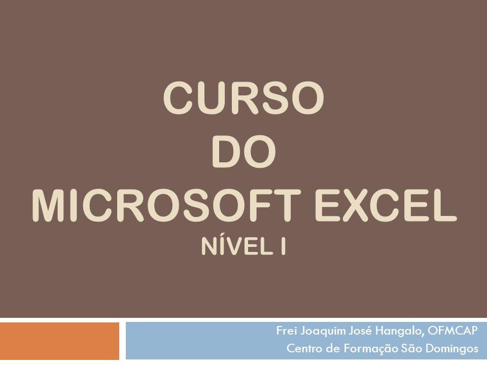 CURSO DO MICROSOFT EXCEL NÍVEL I Frei Joaquim José Hangalo, OFMCAP Centro de Formação São Domingos