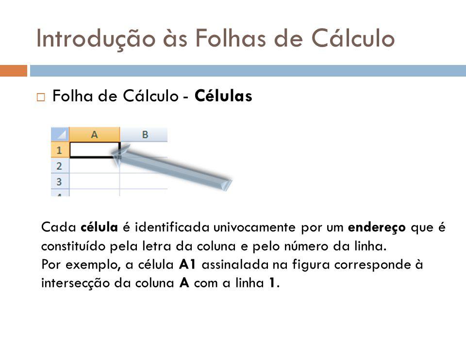 Introdução às Folhas de Cálculo  Folha de Cálculo - Células Cada célula é identificada univocamente por um endereço que é constituído pela letra da c
