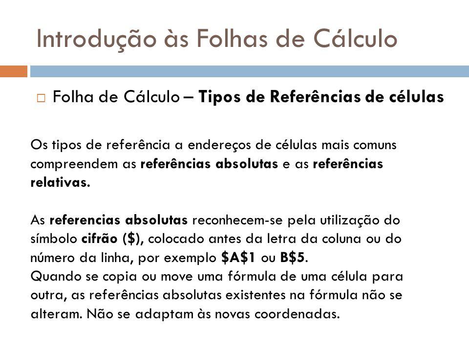 Introdução às Folhas de Cálculo  Folha de Cálculo – Tipos de Referências de células Os tipos de referência a endereços de células mais comuns compree