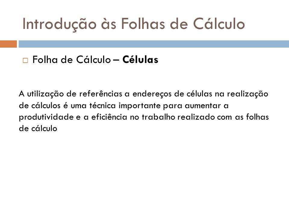 Introdução às Folhas de Cálculo  Folha de Cálculo – Células A utilização de referências a endereços de células na realização de cálculos é uma técnic