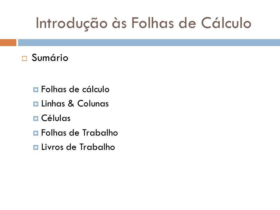 Introdução às Folhas de Cálculo  Folha de Cálculo - Células Cada célula é identificada univocamente por um endereço que é constituído pela letra da coluna e pelo número da linha.