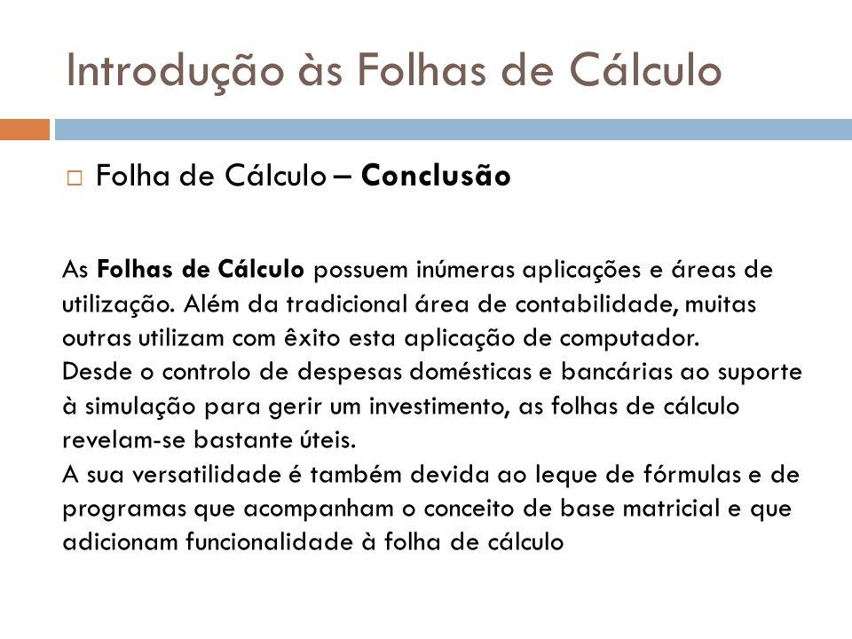 Introdução às Folhas de Cálculo  Folha de Cálculo – Conclusão As Folhas de Cálculo possuem inúmeras aplicações e áreas de utilização. Além da tradici