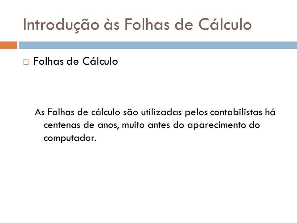 Introdução às Folhas de Cálculo  Folhas de Cálculo As Folhas de cálculo são utilizadas pelos contabilistas há centenas de anos, muito antes do aparec