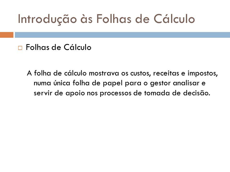 Introdução às Folhas de Cálculo  Folhas de Cálculo A folha de cálculo mostrava os custos, receitas e impostos, numa única folha de papel para o gesto
