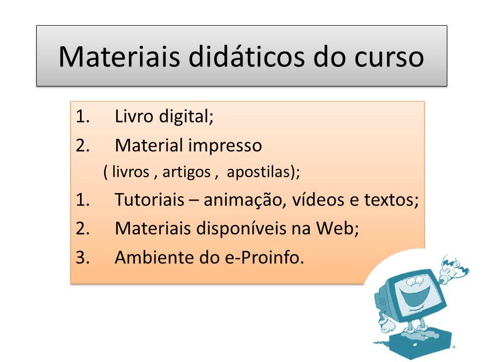 Materiais didáticos do curso 1.Livro digital; 2.Material impresso ( livros, artigos, apostilas); 1.Tutoriais – animação, vídeos e textos; 2.Materiais disponíveis na Web; 3.Ambiente do e-Proinfo.