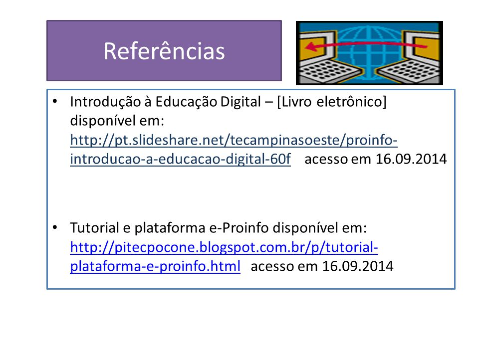 Referências Introdução à Educação Digital – [Livro eletrônico] disponível em: http://pt.slideshare.net/tecampinasoeste/proinfo- introducao-a-educacao-digital-60f acesso em 16.09.2014 Tutorial e plataforma e-Proinfo disponível em: http://pitecpocone.blogspot.com.br/p/tutorial- plataforma-e-proinfo.html acesso em 16.09.2014 http://pitecpocone.blogspot.com.br/p/tutorial- plataforma-e-proinfo.html
