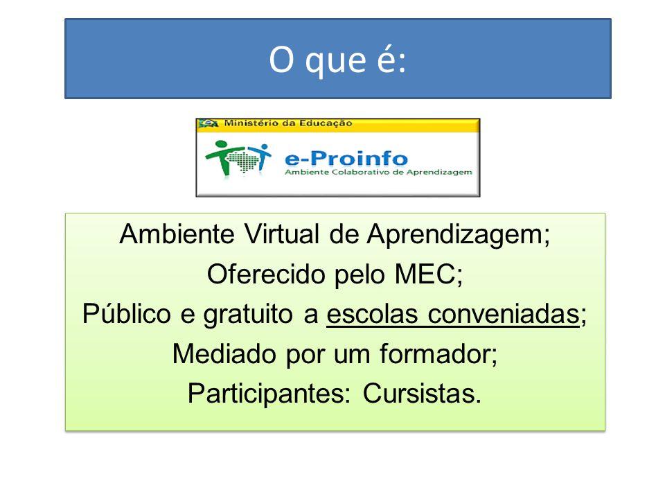 O que é: Ambiente Virtual de Aprendizagem; Oferecido pelo MEC; Público e gratuito a escolas conveniadas; Mediado por um formador; Participantes: Cursistas.