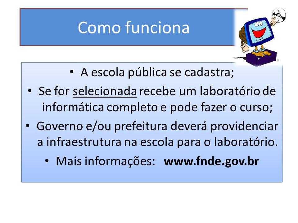 Como funciona A escola pública se cadastra; Se for selecionada recebe um laboratório de informática completo e pode fazer o curso; Governo e/ou prefeitura deverá providenciar a infraestrutura na escola para o laboratório.
