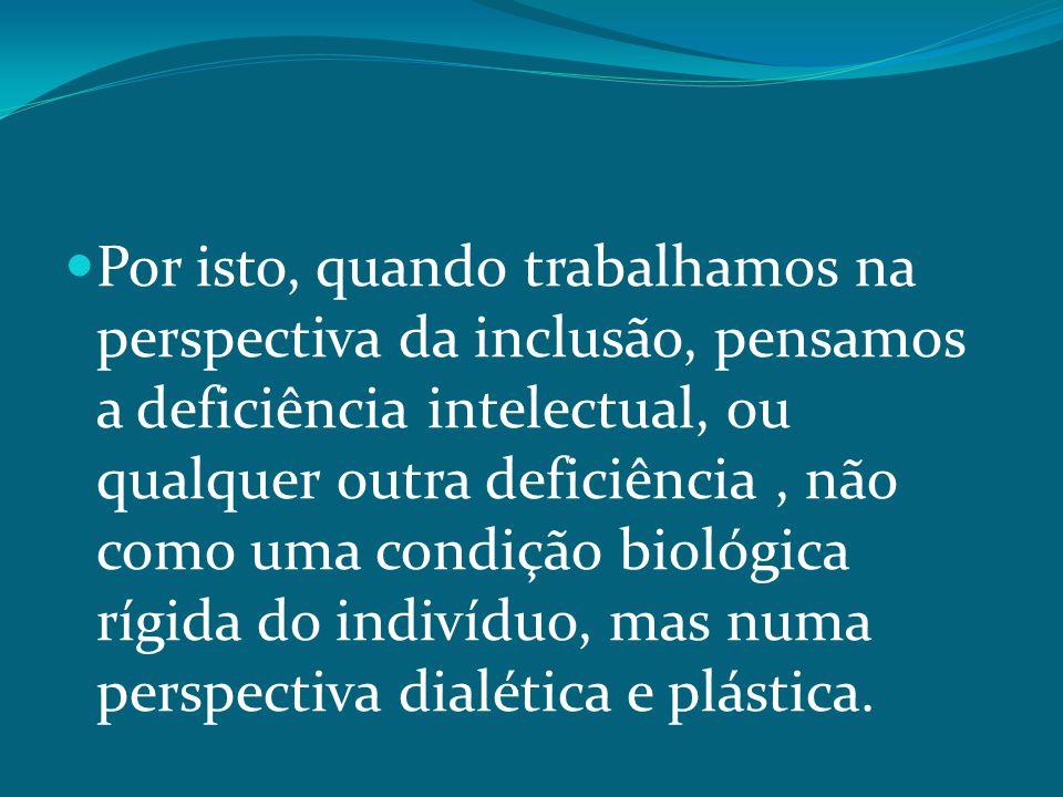 Por isto, quando trabalhamos na perspectiva da inclusão, pensamos a deficiência intelectual, ou qualquer outra deficiência, não como uma condição biológica rígida do indivíduo, mas numa perspectiva dialética e plástica.