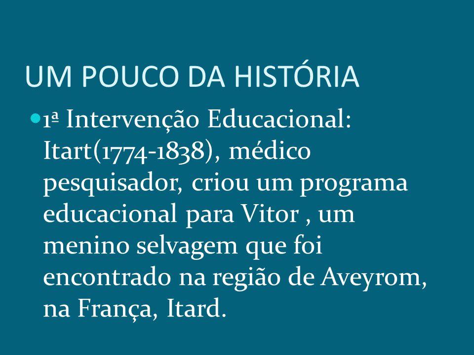 UM POUCO DA HISTÓRIA 1ª Intervenção Educacional: Itart(1774-1838), médico pesquisador, criou um programa educacional para Vitor, um menino selvagem que foi encontrado na região de Aveyrom, na França, Itard.