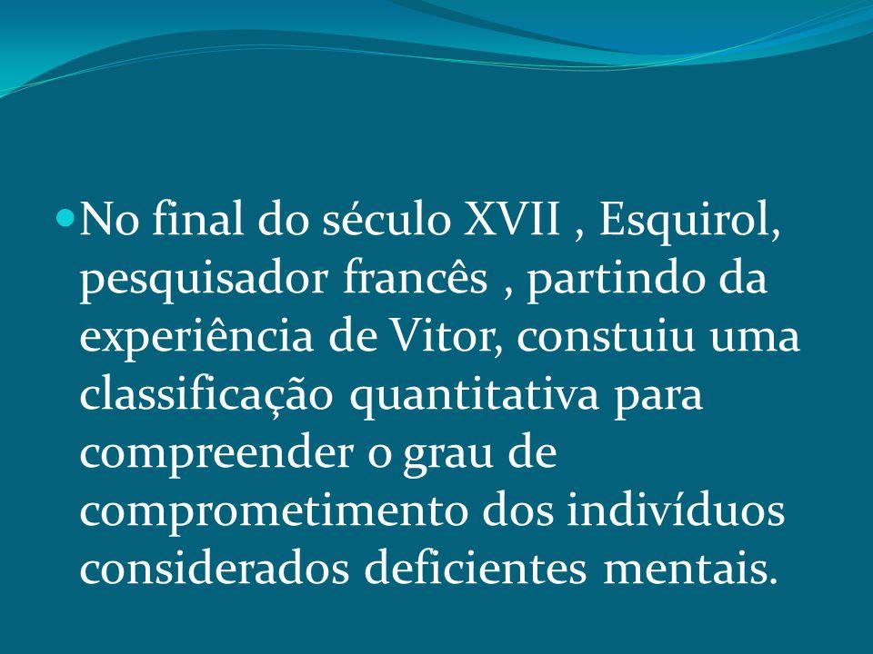 No final do século XVII, Esquirol, pesquisador francês, partindo da experiência de Vitor, constuiu uma classificação quantitativa para compreender o grau de comprometimento dos indivíduos considerados deficientes mentais.