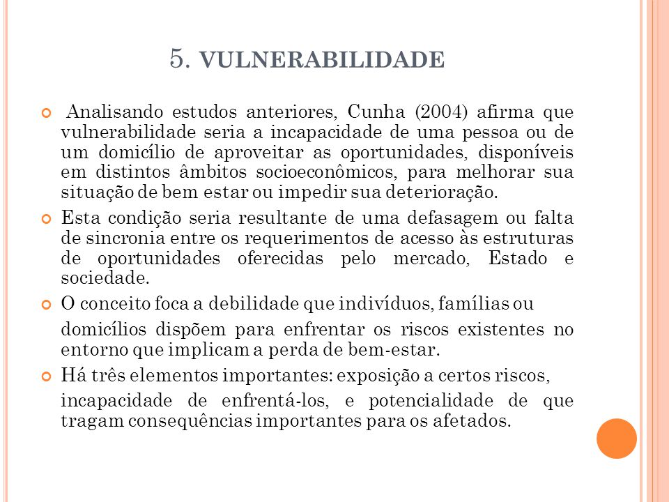5. VULNERABILIDADE Analisando estudos anteriores, Cunha (2004) afirma que vulnerabilidade seria a incapacidade de uma pessoa ou de um domicílio de apr