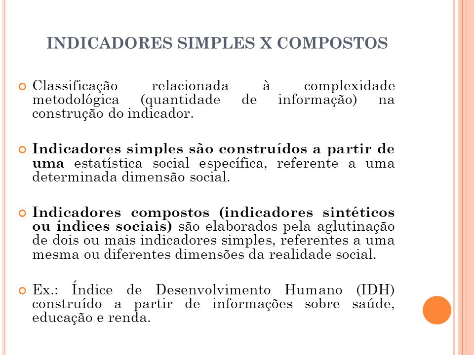 INDICADORES SIMPLES X COMPOSTOS Classificação relacionada à complexidade metodológica (quantidade de informação) na construção do indicador. Indicador