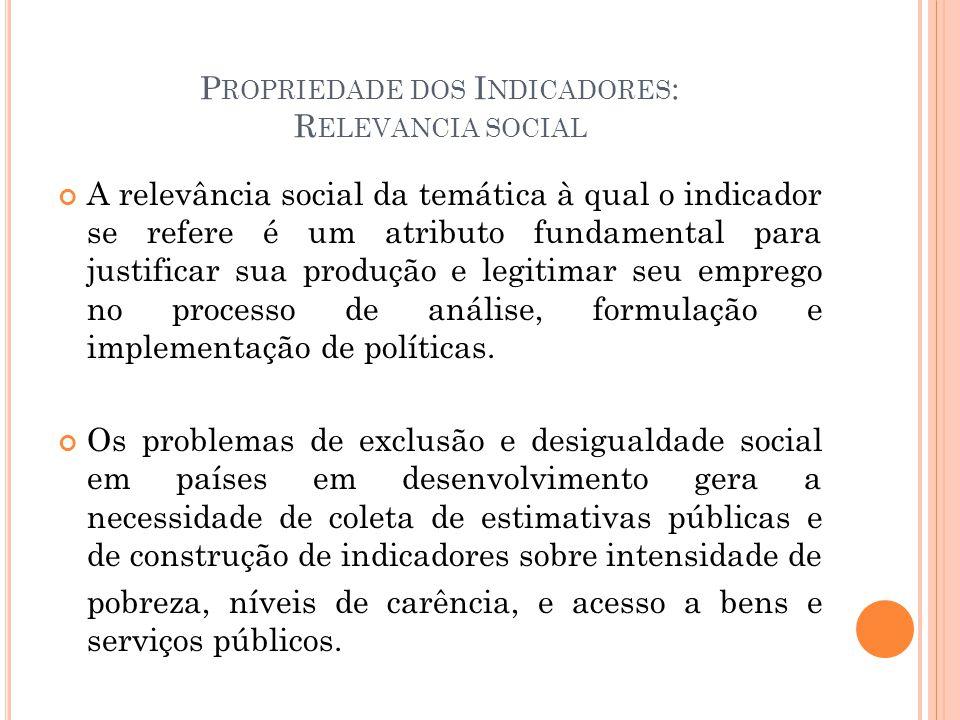 P ROPRIEDADE DOS I NDICADORES : R ELEVANCIA SOCIAL A relevância social da temática à qual o indicador se refere é um atributo fundamental para justifi