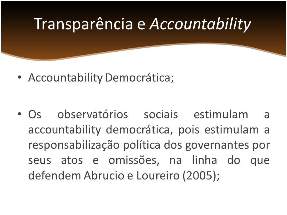 Accountability Democrática; Os observatórios sociais estimulam a accountability democrática, pois estimulam a responsabilização política dos governantes por seus atos e omissões, na linha do que defendem Abrucio e Loureiro (2005); Transparência e Accountability