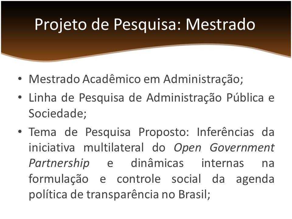 Mestrado Acadêmico em Administração; Linha de Pesquisa de Administração Pública e Sociedade; Tema de Pesquisa Proposto: Inferências da iniciativa multilateral do Open Government Partnership e dinâmicas internas na formulação e controle social da agenda política de transparência no Brasil; Projeto de Pesquisa: Mestrado