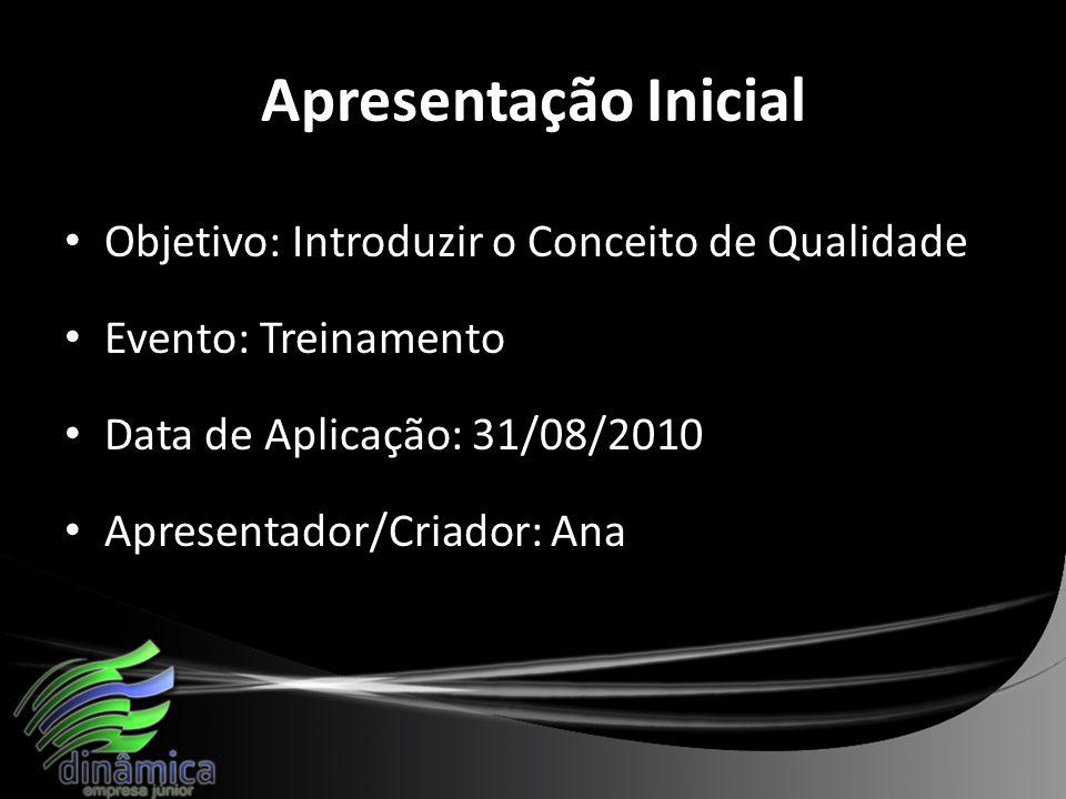 Apresentação Inicial Objetivo: Introduzir o Conceito de Qualidade Evento: Treinamento Data de Aplicação: 31/08/2010 Apresentador/Criador: Ana
